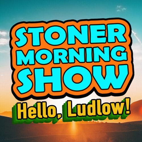 Stoner Morning Show: Hello, Ludlow!